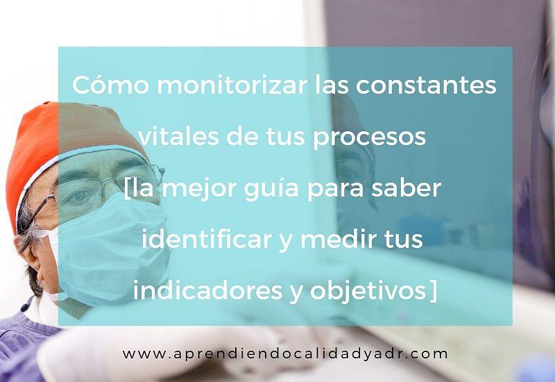Cómo monitorizar las constantes vitales de tus procesos [la mejor guía para saber identificar y medir tus indicadores y objetivos]